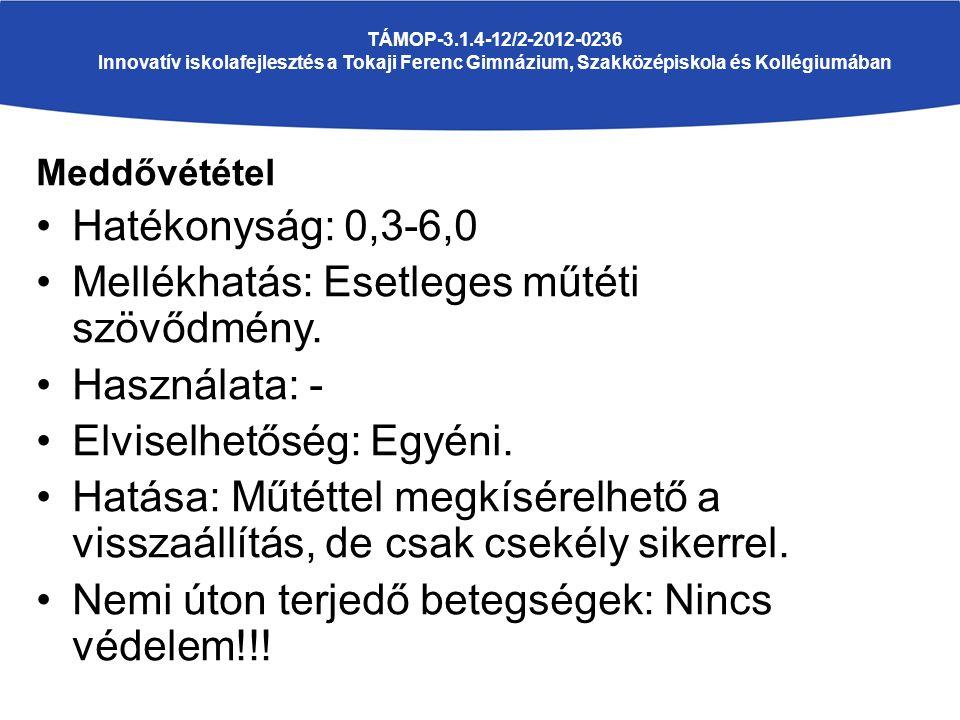 TÁMOP-3.1.4-12/2-2012-0236 Innovatív iskolafejlesztés a Tokaji Ferenc Gimnázium, Szakközépiskola és Kollégiumában Meddővététel Hatékonyság: 0,3-6,0 Mellékhatás: Esetleges műtéti szövődmény.