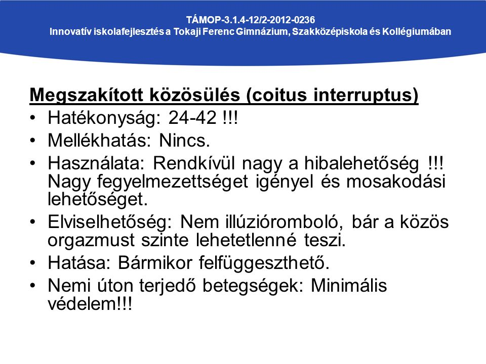Megszakított közösülés (coitus interruptus) Hatékonyság: 24-42 !!! Mellékhatás: Nincs. Használata: Rendkívül nagy a hibalehetőség !!! Nagy fegyelmezet