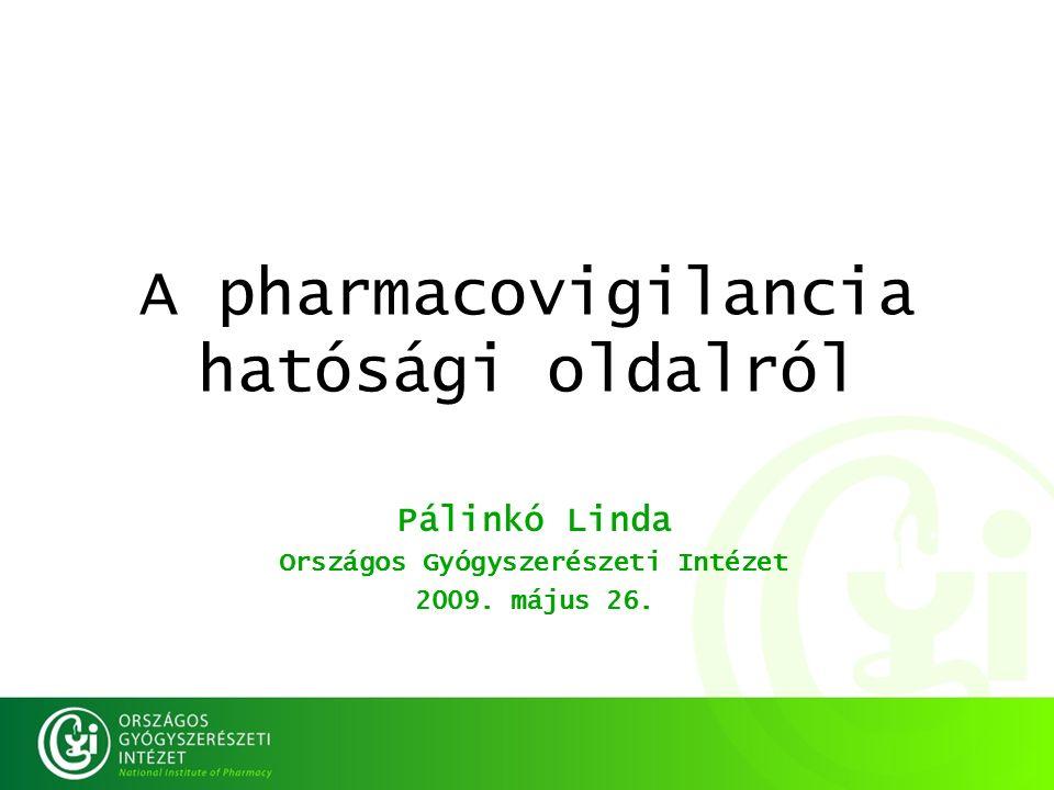 A pharmacovigilancia hatósági oldalról Pálinkó Linda Országos Gyógyszerészeti Intézet 2009.