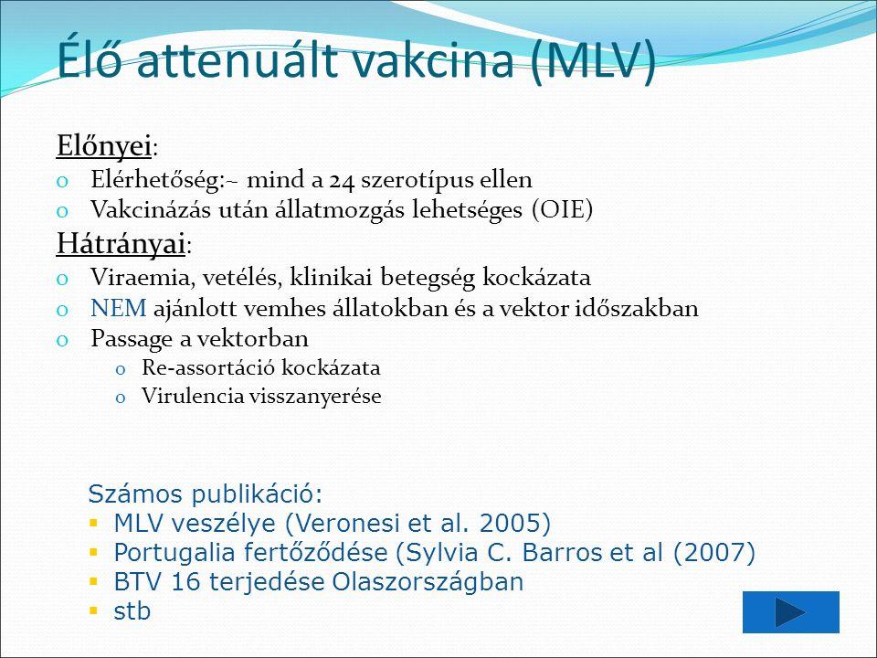Élő attenuált vakcina (MLV) Előnyei : o Elérhetőség:~ mind a 24 szerotípus ellen o Vakcinázás után állatmozgás lehetséges (OIE) Hátrányai : o Viraemia, vetélés, klinikai betegség kockázata o NEM ajánlott vemhes állatokban és a vektor időszakban o Passage a vektorban o Re-assortáció kockázata o Virulencia visszanyerése Számos publikáció:  MLV veszélye (Veronesi et al.