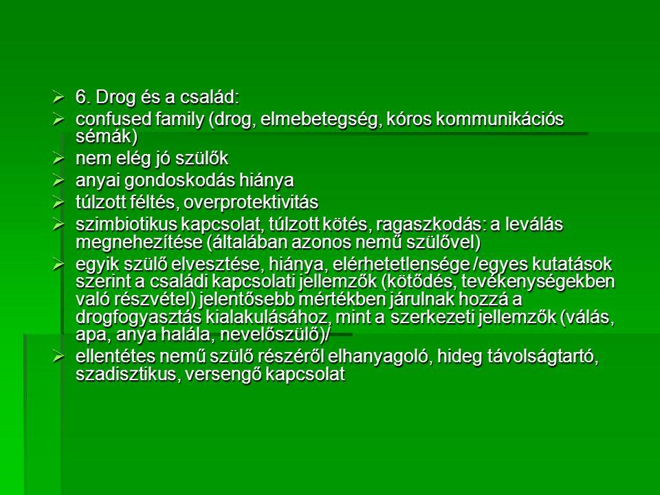  6. Drog és a család:  confused family (drog, elmebetegség, kóros kommunikációs sémák)  nem elég jó szülők  anyai gondoskodás hiánya  túlzott fél