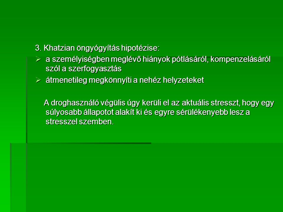 3. Khatzian öngyógyítás hipotézise:  a személyiségben meglévő hiányok pótlásáról, kompenzelásáról szól a szerfogyasztás  átmenetileg megkönnyíti a n