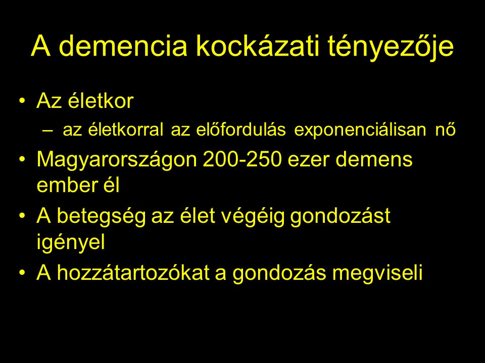 A demencia kockázati tényezője Az életkor – az életkorral az előfordulás exponenciálisan nő Magyarországon 200-250 ezer demens ember él A betegség az élet végéig gondozást igényel A hozzátartozókat a gondozás megviseli