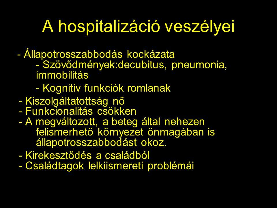 A hospitalizáció veszélyei - Állapotrosszabbodás kockázata - Szövődmények:decubitus, pneumonia, immobilitás - Kognitív funkciók romlanak - Kiszolgáltatottság nő - Funkcionalitás csökken - A megváltozott, a beteg által nehezen felismerhető környezet önmagában is állapotrosszabbodást okoz.