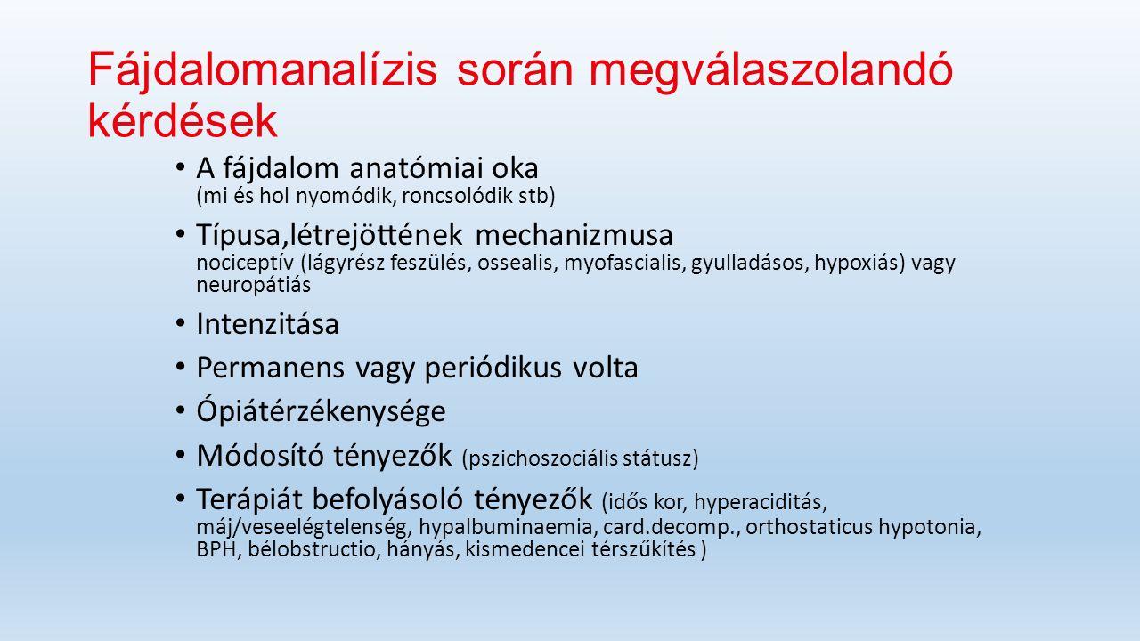 Fájdalomanalízis során megválaszolandó kérdések A fájdalom anatómiai oka (mi és hol nyomódik, roncsolódik stb) Típusa,létrejöttének mechanizmusa nociceptív (lágyrész feszülés, ossealis, myofascialis, gyulladásos, hypoxiás) vagy neuropátiás Intenzitása Permanens vagy periódikus volta Ópiátérzékenysége Módosító tényezők (pszichoszociális státusz) Terápiát befolyásoló tényezők (idős kor, hyperaciditás, máj/veseelégtelenség, hypalbuminaemia, card.decomp., orthostaticus hypotonia, BPH, bélobstructio, hányás, kismedencei térszűkítés )