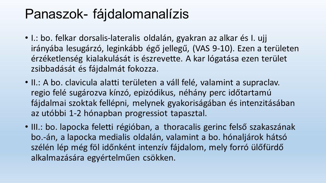Panaszok- fájdalomanalízis I.: bo. felkar dorsalis-lateralis oldalán, gyakran az alkar és I.