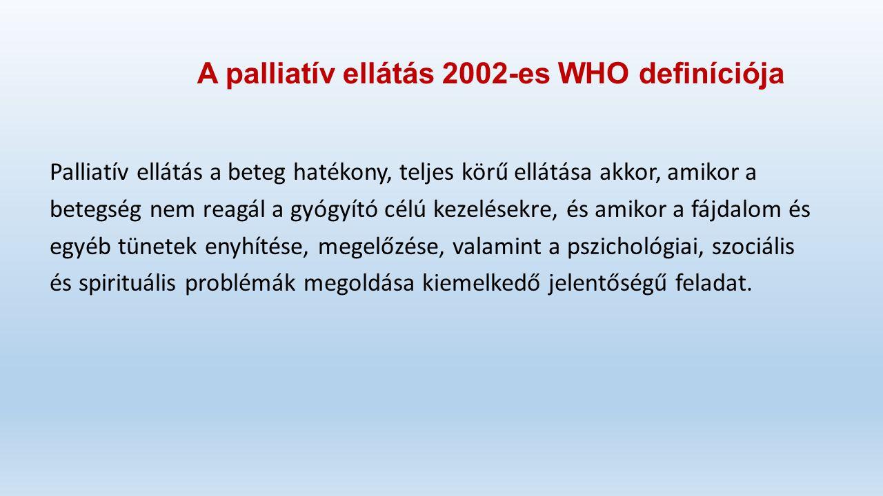 A palliatív ellátás 2002-es WHO definíciója Palliatív ellátás a beteg hatékony, teljes körű ellátása akkor, amikor a betegség nem reagál a gyógyító célú kezelésekre, és amikor a fájdalom és egyéb tünetek enyhítése, megelőzése, valamint a pszichológiai, szociális és spirituális problémák megoldása kiemelkedő jelentőségű feladat.