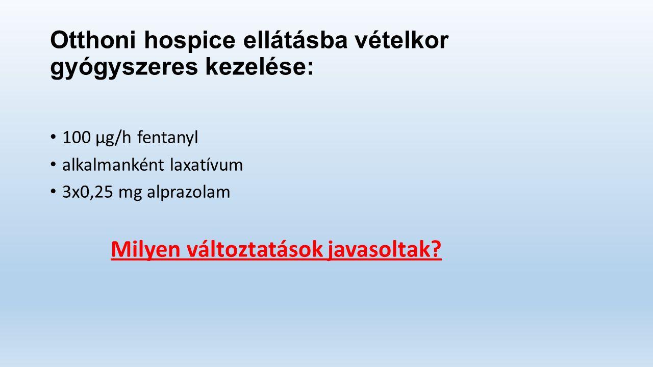 Otthoni hospice ellátásba vételkor gyógyszeres kezelése: 100 μg/h fentanyl alkalmanként laxatívum 3x0,25 mg alprazolam Milyen változtatások javasoltak
