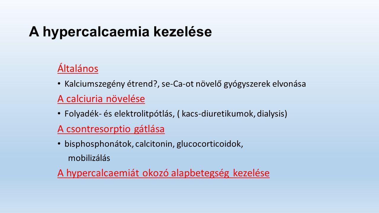 A hypercalcaemia kezelése Általános Kalciumszegény étrend , se-Ca-ot növelő gyógyszerek elvonása A calciuria növelése Folyadék- és elektrolitpótlás, ( kacs-diuretikumok, dialysis) A csontresorptio gátlása bisphosphonátok, calcitonin, glucocorticoidok, mobilizálás A hypercalcaemiát okozó alapbetegség kezelése