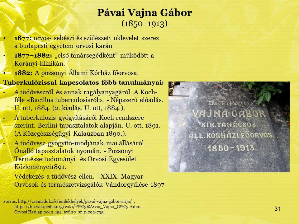 """Pávai Vajna Gábor (1850 -1913) 1877: orvos- sebészi és szülészeti oklevelet szerez a budapesti egyetem orvosi karán 1877–1882: """"első tanársegédként működött a Korányi-klinikán."""