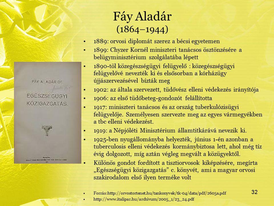 Fáy Aladár (1864–1944) 1889: orvosi diplomát szerez a bécsi egyetemen 1899: Chyzer Kornél miniszteri tanácsos ösztönzésére a belügyminisztérium szolgálatába lépett 1890-tõl közegészségügyi felügyelő : közegészségügyi felügyelővé nevezték ki és elsősorban a kórházügy újjászervezésével bízták meg 1902: az általa szervezett, tüdővész elleni védekezés irányítója 1906: az első tüdőbeteg-gondozót felállította 1917: miniszteri tanácsos és az ország tuberkulózisügyi felügyelője.