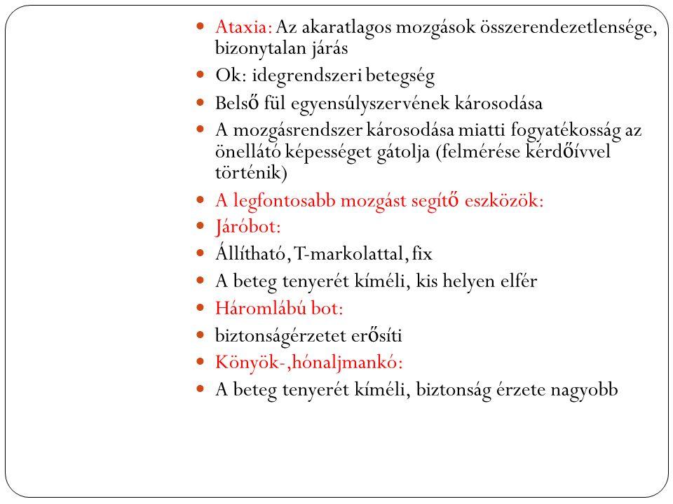 Ataxia: Az akaratlagos mozgások összerendezetlensége, bizonytalan járás Ok: idegrendszeri betegség Bels ő fül egyensúlyszervének károsodása A mozgásrendszer károsodása miatti fogyatékosság az önellátó képességet gátolja (felmérése kérd ő ívvel történik) A legfontosabb mozgást segít ő eszközök: Járóbot: Állítható, T-markolattal, fix A beteg tenyerét kíméli, kis helyen elfér Háromlábú bot: biztonságérzetet er ő síti Könyök-,hónaljmankó: A beteg tenyerét kíméli, biztonság érzete nagyobb