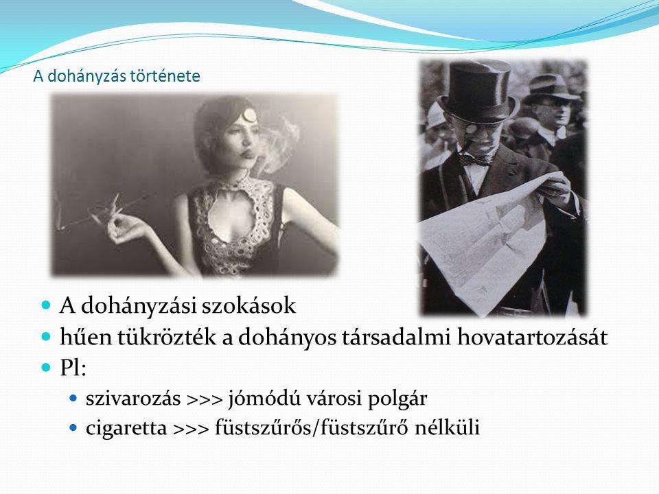 A dohányzás története A dohányzási szokások hűen tükrözték a dohányos társadalmi hovatartozását Pl: szivarozás >>> jómódú városi polgár cigaretta >>> füstszűrős/füstszűrő nélküli