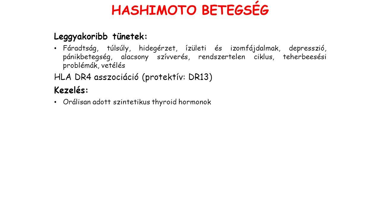 Leggyakoribb tünetek: Fáradtság, túlsúly, hidegérzet, ízületi és izomfájdalmak, depresszió, pánikbetegség, alacsony szívverés, rendszertelen ciklus, teherbeesési problémák, vetélés HLA DR4 asszociáció (protektív: DR13) Kezelés: Orálisan adott szintetikus thyroid hormonok HASHIMOTO BETEGSÉG
