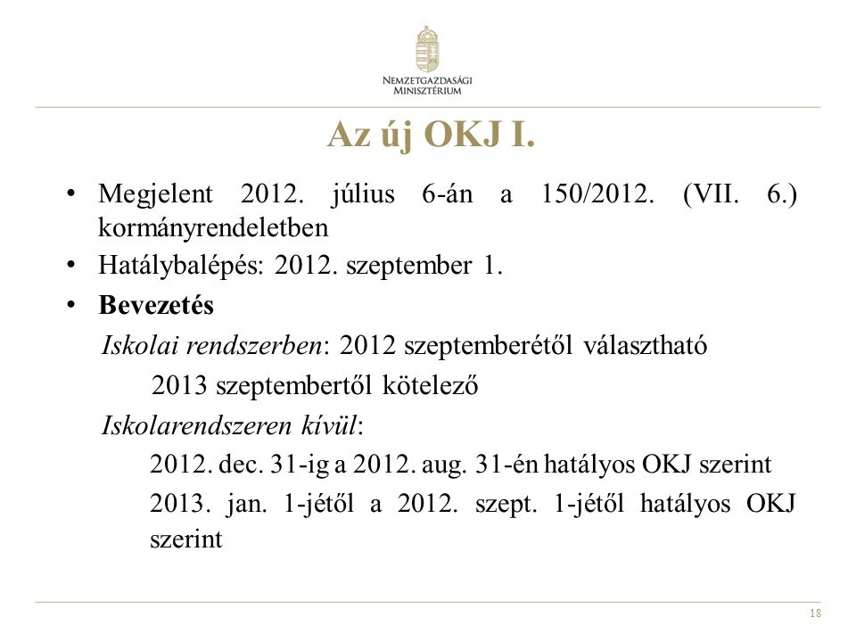 18 Az új OKJ I. Megjelent 2012. július 6-án a 150/2012. (VII. 6.) kormányrendeletben Hatálybalépés: 2012. szeptember 1. Bevezetés Iskolai rendszerben: