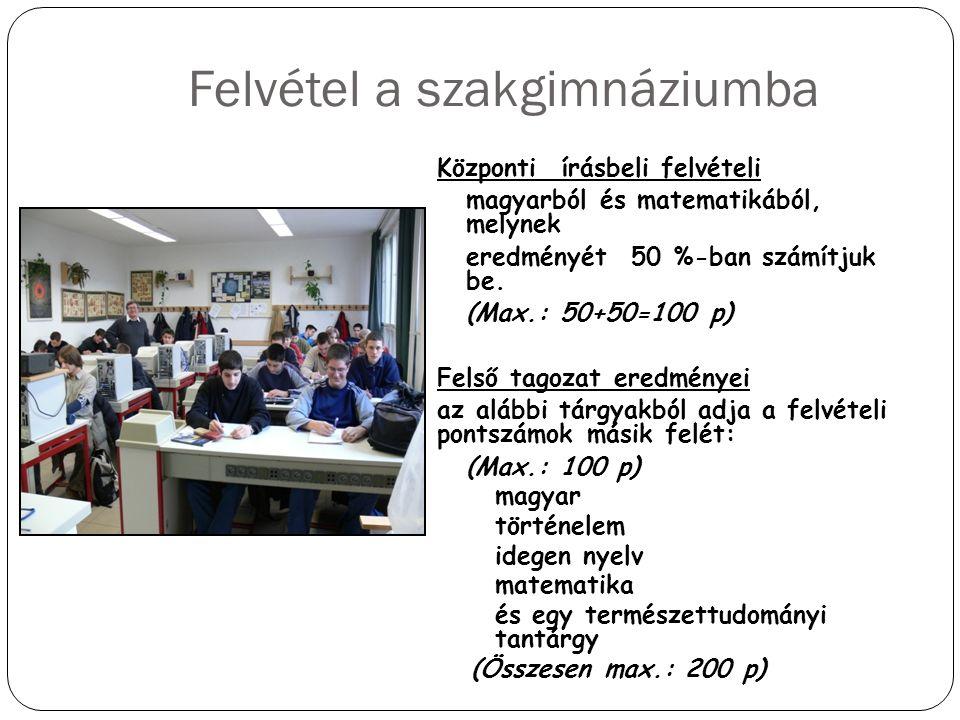 Felvétel a szakgimnáziumba Központi írásbeli felvételi magyarból és matematikából, melynek eredményét 50 %-ban számítjuk be. (Max.: 50+50=100 p) Felső