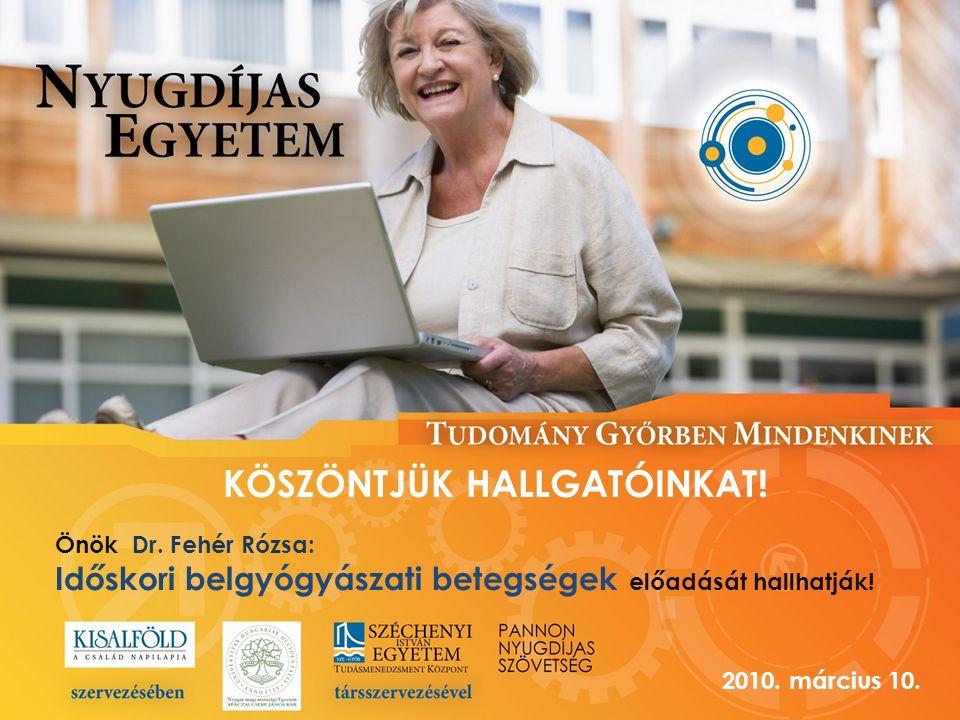 KÖSZÖNTJÜK HALLGATÓINKAT! Önök Dr. Fehér Rózsa: Időskori belgyógyászati betegségek előadását hallhatják! 2010. március 10.
