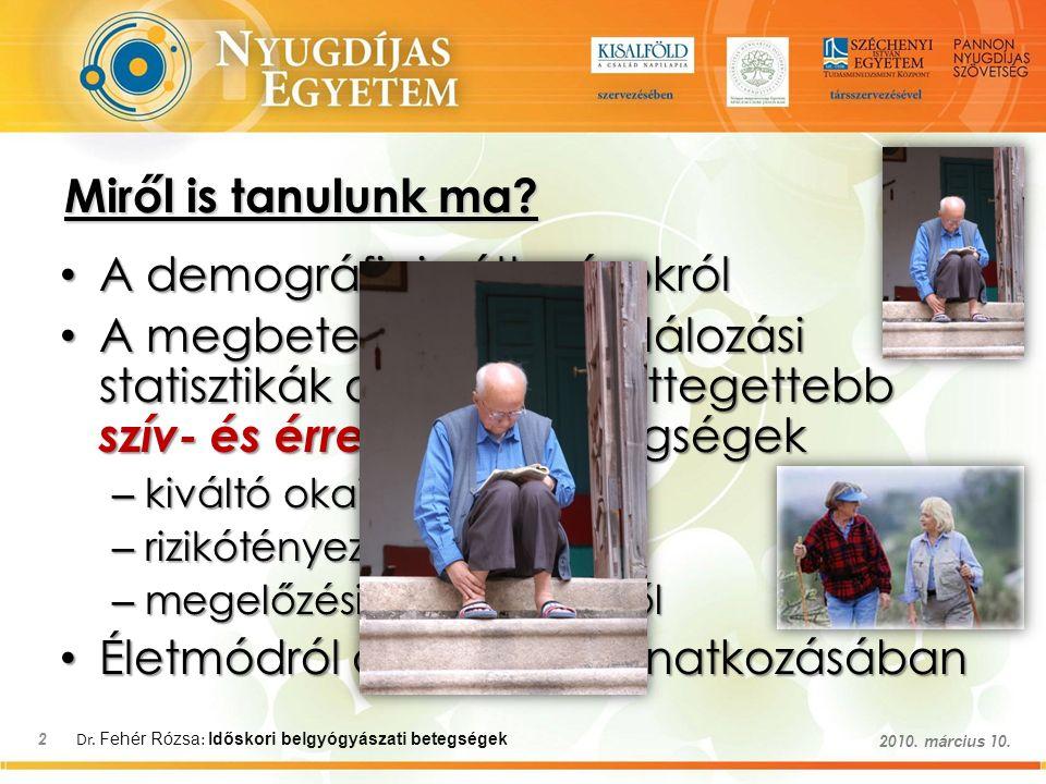 Dr. Fehér Rózsa : Időskori belgyógyászati betegségek 2 2010. március 10. A demográfiai változásokról A demográfiai változásokról A megbetegedési és ha