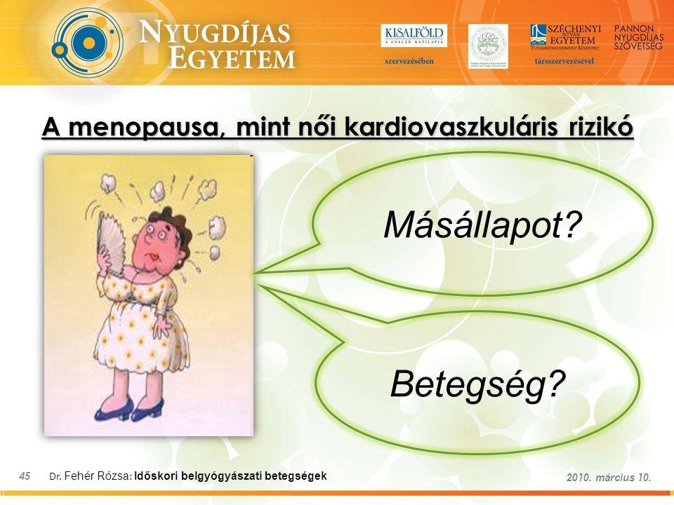 Dr. Fehér Rózsa : Időskori belgyógyászati betegségek 45 2010. március 10. A menopausa, mint női kardiovaszkuláris rizikó Betegség? Másállapot?