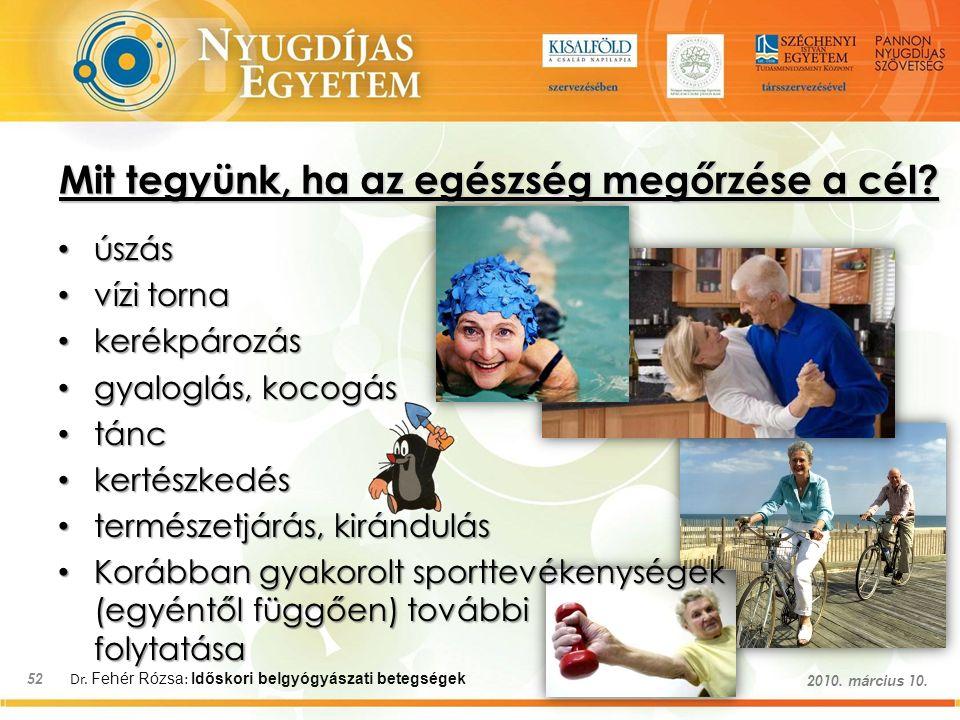 Dr. Fehér Rózsa : Időskori belgyógyászati betegségek 52 2010. március 10. Mit tegyünk, ha az egészség megőrzése a cél? úszás úszás vízi torna vízi tor