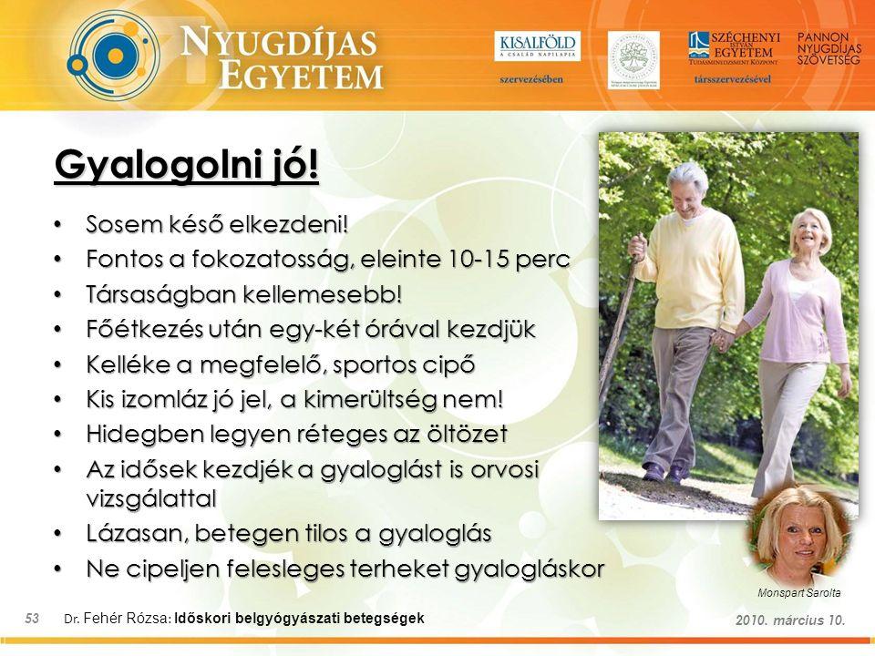 Dr. Fehér Rózsa : Időskori belgyógyászati betegségek 53 2010. március 10. Gyalogolni jó! Sosem késő elkezdeni! Sosem késő elkezdeni! Fontos a fokozato