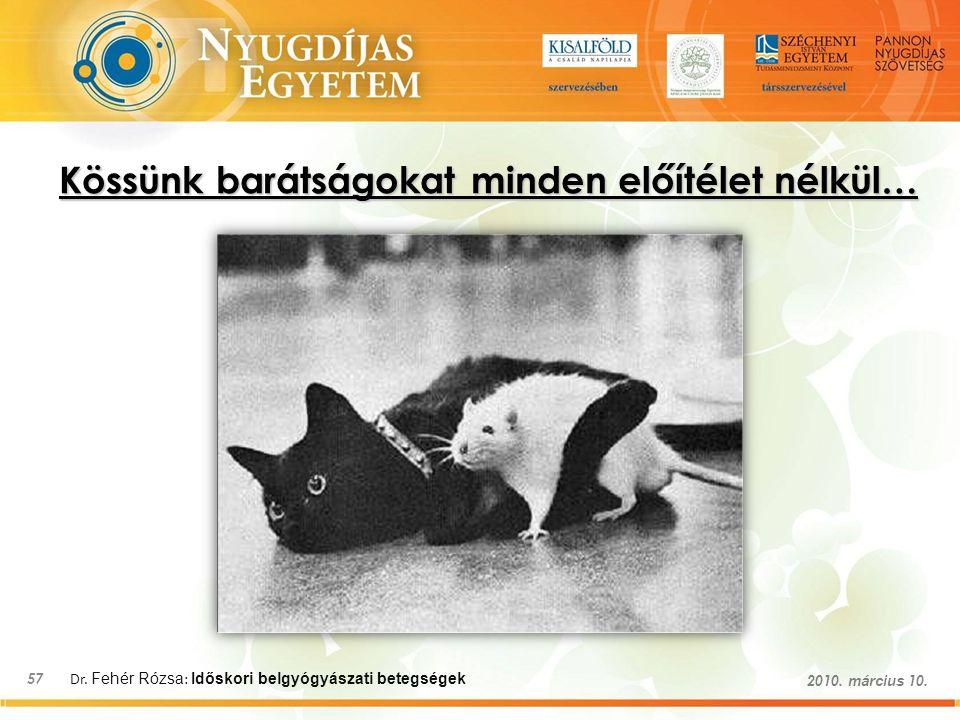 Dr. Fehér Rózsa : Időskori belgyógyászati betegségek 57 2010. március 10. Kössünk barátságokat minden előítélet nélkül…
