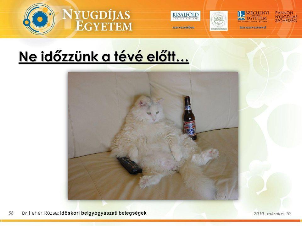 Dr. Fehér Rózsa : Időskori belgyógyászati betegségek 58 2010. március 10. Ne időzzünk a tévé előtt…