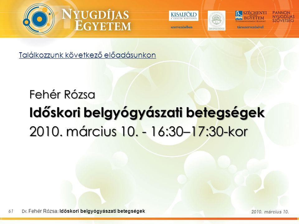 Dr. Fehér Rózsa : Időskori belgyógyászati betegségek 61 2010. március 10. Találkozzunk következő előadásunkon Fehér Rózsa Időskori belgyógyászati bete