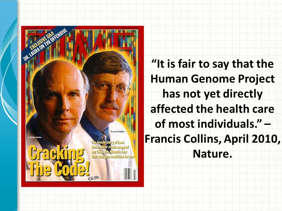 It is fair to say that the Human Genome Project has not yet directly affected the health care of most individuals. – Francis Collins, April 2010, Nature.