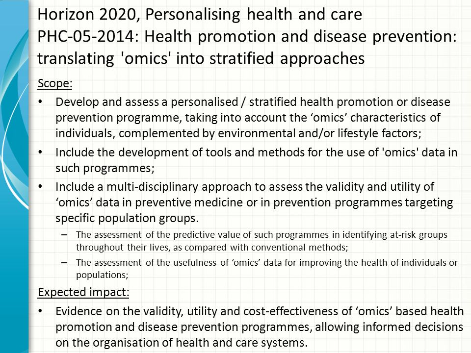 Horizon 2020, Personalising health and care PHC-05-2014: Health promotion and disease prevention: translating omics into stratified approaches Scope: Develop and assess a personalised / stratified health promotion or disease prevention programme, taking into account the 'omics' characteristics of individuals, complemented by environmental and/or lifestyle factors; Include the development of tools and methods for the use of omics data in such programmes; Include a multi-disciplinary approach to assess the validity and utility of 'omics' data in preventive medicine or in prevention programmes targeting specific population groups.