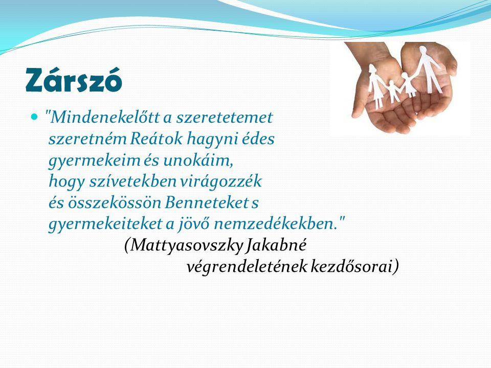 Zárszó Mindenekelőtt a szeretetemet szeretném Reátok hagyni édes gyermekeim és unokáim, hogy szívetekben virágozzék és összekössön Benneteket s gyermekeiteket a jövő nemzedékekben. (Mattyasovszky Jakabné végrendeletének kezdősorai)