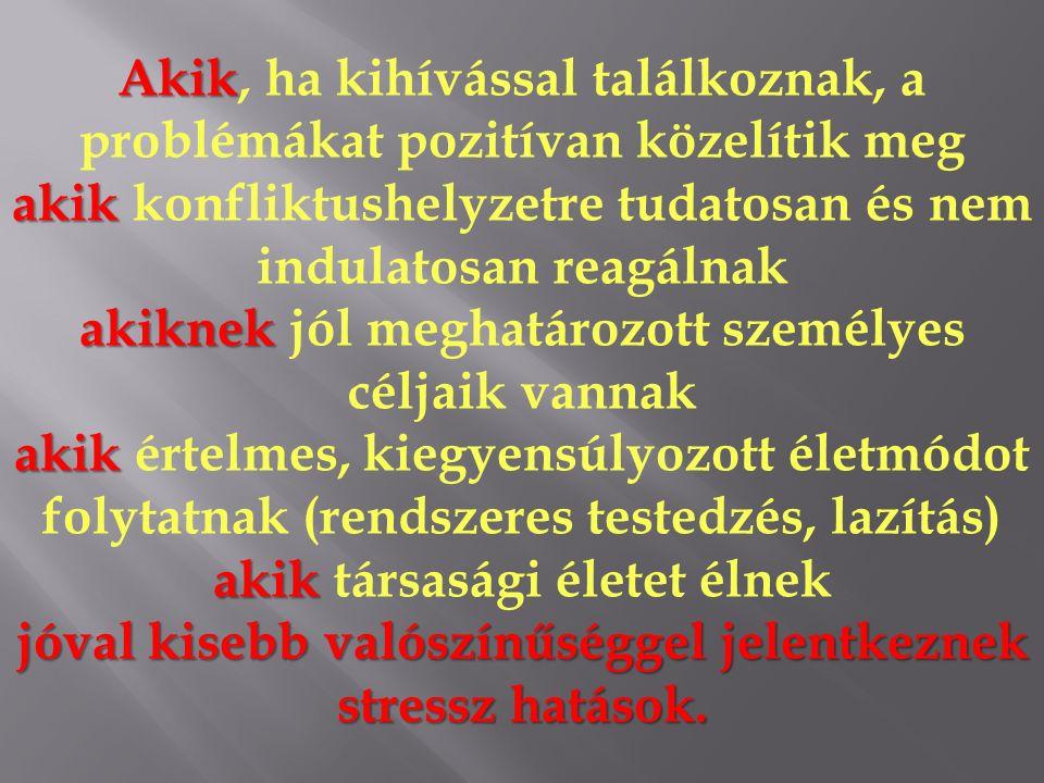 Akik Akik, ha kihívással találkoznak, a problémákat pozitívan közelítik meg akik akik konfliktushelyzetre tudatosan és nem indulatosan reagálnak akiknek akiknek jól meghatározott személyes céljaik vannak akik akik értelmes, kiegyensúlyozott életmódot folytatnak (rendszeres testedzés, lazítás) akik akik társasági életet élnek jóval kisebb valószínűséggel jelentkeznek stressz hatások.