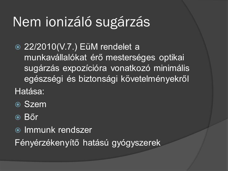 Nem ionizáló sugárzás  22/2010(V.7.) EüM rendelet a munkavállalókat érő mesterséges optikai sugárzás expozícióra vonatkozó minimális egészségi és biztonsági követelményekről Hatása:  Szem  Bőr  Immunk rendszer Fényérzékenyítő hatású gyógyszerek