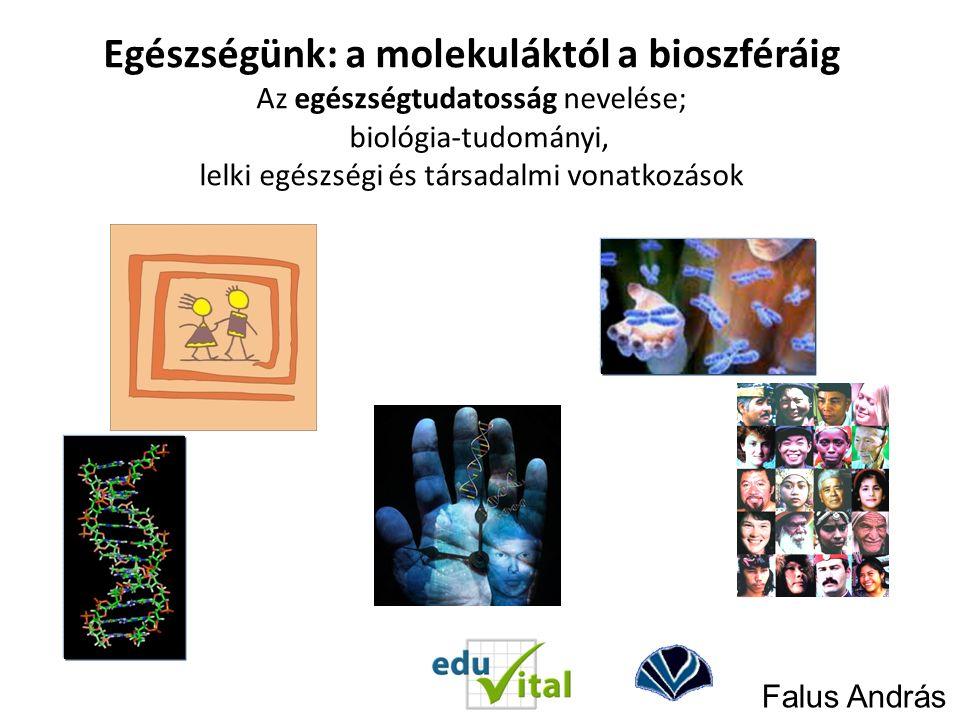 Falus András Egészségünk: a molekuláktól a bioszféráig Az egészségtudatosság nevelése; biológia-tudományi, lelki egészségi és társadalmi vonatkozások