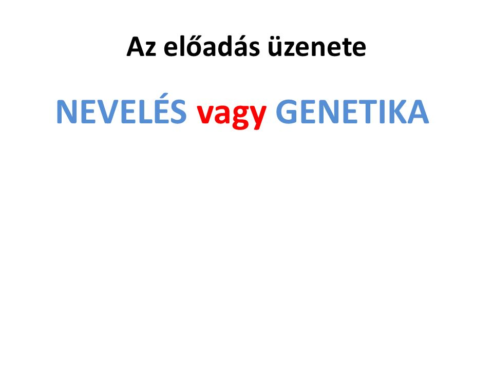 Az előadás üzenete NEVELÉS vagy GENETIKA helyett NEVELÉS és GENETIKA
