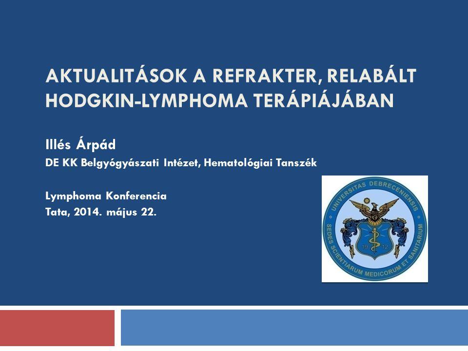AKTUALITÁSOK A REFRAKTER, RELABÁLT HODGKIN-LYMPHOMA TERÁPIÁJÁBAN Illés Árpád DE KK Belgyógyászati Intézet, Hematológiai Tanszék Lymphoma Konferencia Tata, 2014.