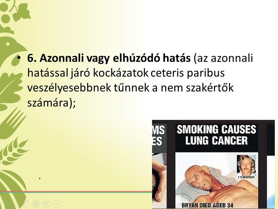 6. Azonnali vagy elhúzódó hatás (az azonnali hatással járó kockázatok ceteris paribus veszélyesebbnek tűnnek a nem szakértők számára);