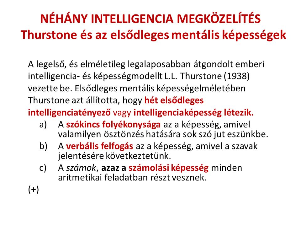 NÉHÁNY INTELLIGENCIA MEGKÖZELÍTÉS Thurstone és az elsődleges mentális képességek A legelső, és elméletileg legalaposabban átgondolt emberi intelligencia- és képességmodellt L.L.