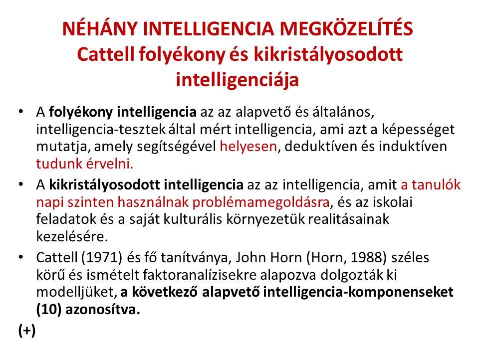 NÉHÁNY INTELLIGENCIA MEGKÖZELÍTÉS Cattell folyékony és kikristályosodott intelligenciája A folyékony intelligencia az az alapvető és általános, intelligencia-tesztek által mért intelligencia, ami azt a képességet mutatja, amely segítségével helyesen, deduktíven és induktíven tudunk érvelni.