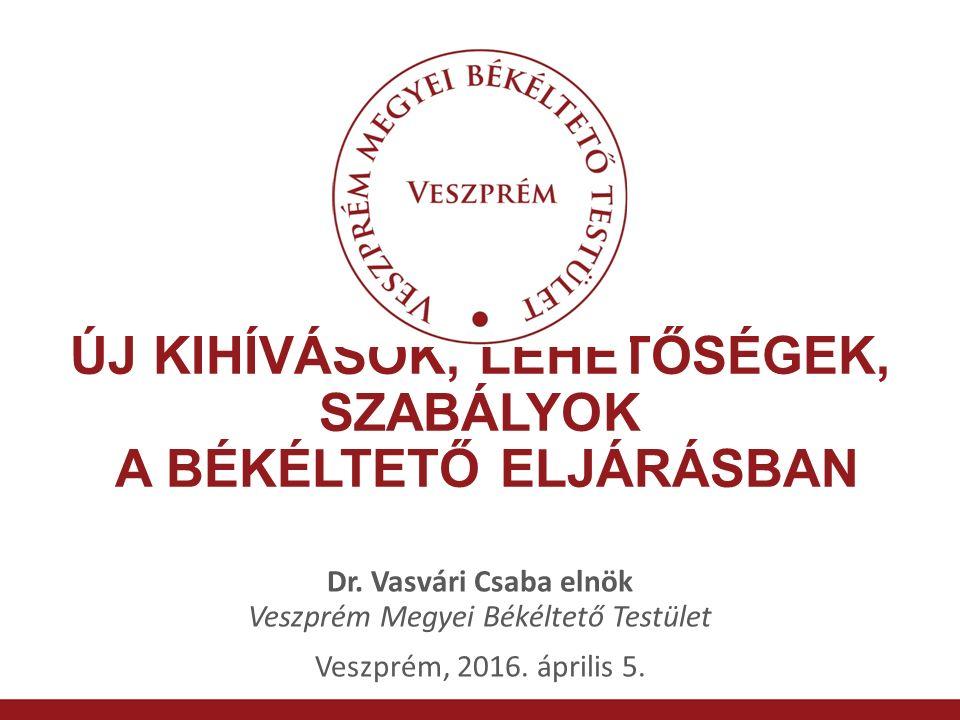 ÚJ KIHÍVÁSOK, LEHETŐSÉGEK, SZABÁLYOK A BÉKÉLTETŐ ELJÁRÁSBAN Dr. Vasvári Csaba elnök Veszprém Megyei Békéltető Testület Veszprém, 2016. április 5.