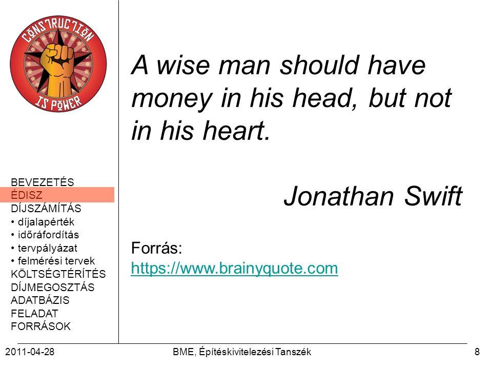 BEVEZETÉS ÉDISZ DÍJSZÁMÍTÁS díjalapérték időráfordítás tervpályázat felmérési tervek KÖLTSÉGTÉRÍTÉS DÍJMEGOSZTÁS ADATBÁZIS FELADAT FORRÁSOK 2011-04-28BME, Építéskivitelezési Tanszék8 A wise man should have money in his head, but not in his heart.