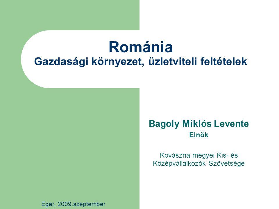 Románia Gazdasági környezet, üzletviteli feltételek Bagoly Miklós Levente Elnök Kovászna megyei Kis- és Középvállalkozók Szövetsége Eger, 2009.szeptember