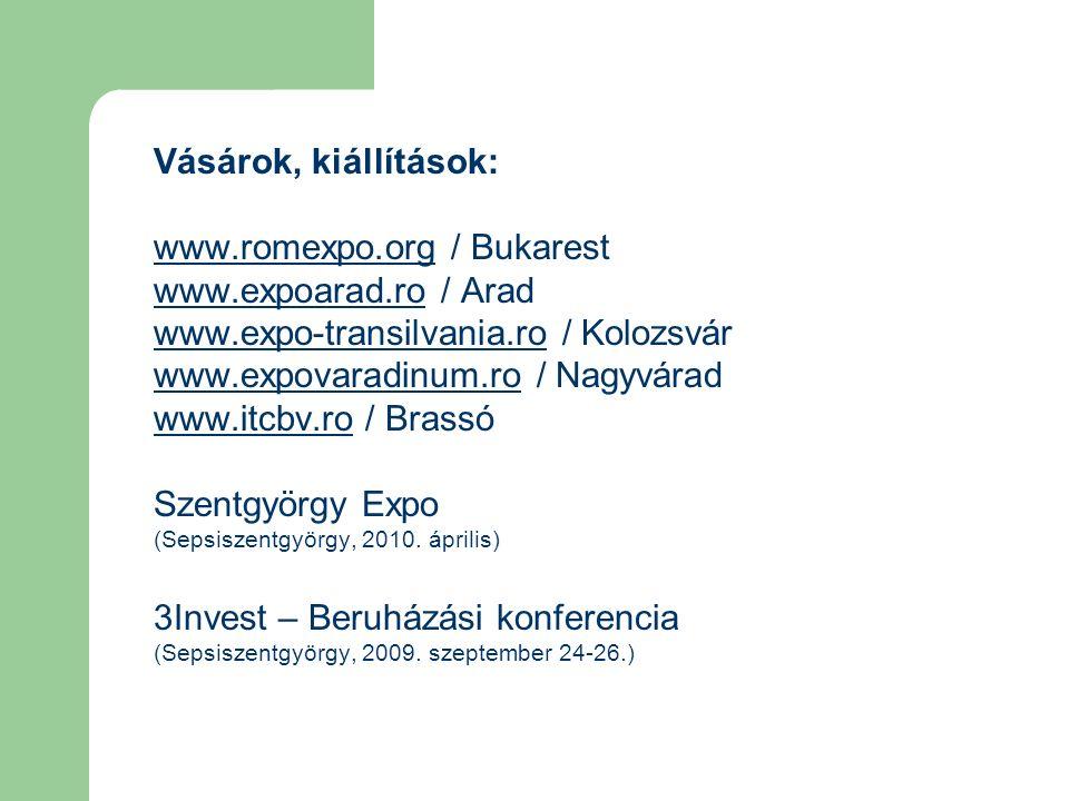 Vásárok, kiállítások: www.romexpo.orgwww.romexpo.org / Bukarest www.expoarad.rowww.expoarad.ro / Arad www.expo-transilvania.rowww.expo-transilvania.ro / Kolozsvár www.expovaradinum.rowww.expovaradinum.ro / Nagyvárad www.itcbv.rowww.itcbv.ro / Brassó Szentgyörgy Expo (Sepsiszentgyörgy, 2010.