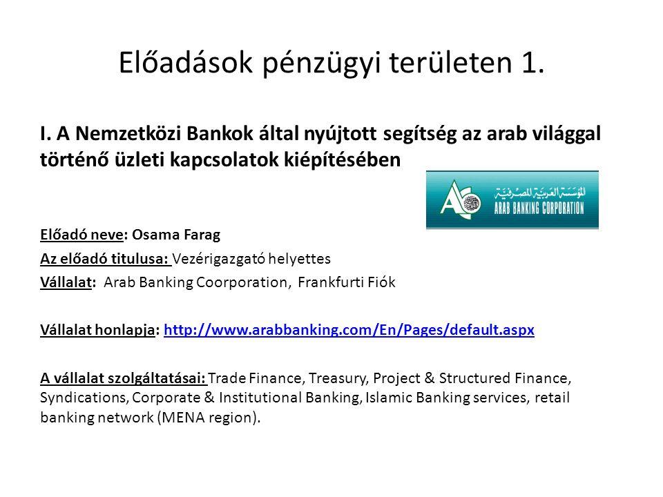 Előadások pénzügyi területen 1. I. A Nemzetközi Bankok által nyújtott segítség az arab világgal történő üzleti kapcsolatok kiépítésében Előadó neve: O