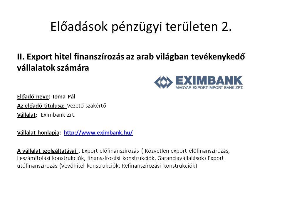 Előadások pénzügyi területen 2. II. Export hitel finanszírozás az arab világban tevékenykedő vállalatok számára Előadó neve: Toma Pál Az előadó titulu
