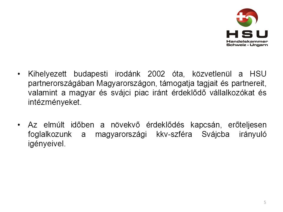 Kihelyezett budapesti irodánk 2002 óta, közvetlenül a HSU partnerországában Magyarországon, támogatja tagjait és partnereit, valamint a magyar és svájci piac iránt érdeklődő vállalkozókat és intézményeket.