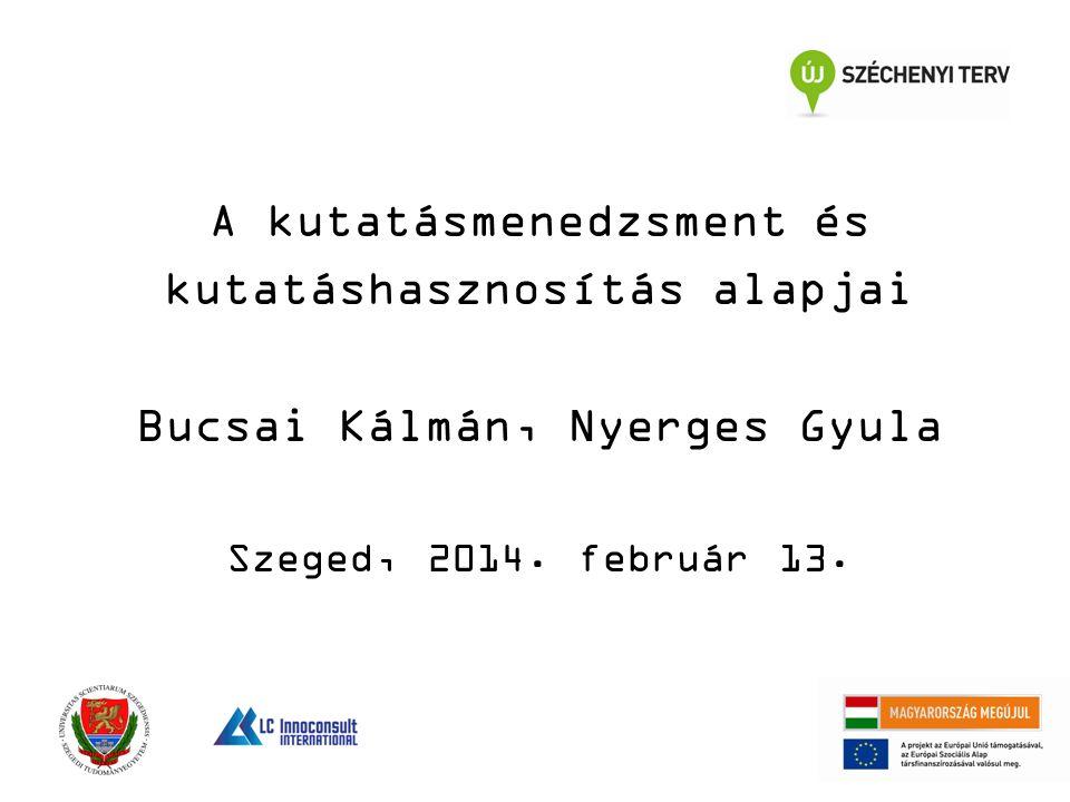 A kutatásmenedzsment és kutatáshasznosítás alapjai Bucsai Kálmán, Nyerges Gyula Szeged, 2014. február 13.