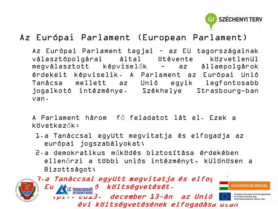 Az Európai Parlament (European Parlament) Az Európai Parlament tagjai – az EU tagországainak választópolgárai által ötévente közvetlenül megválasztott