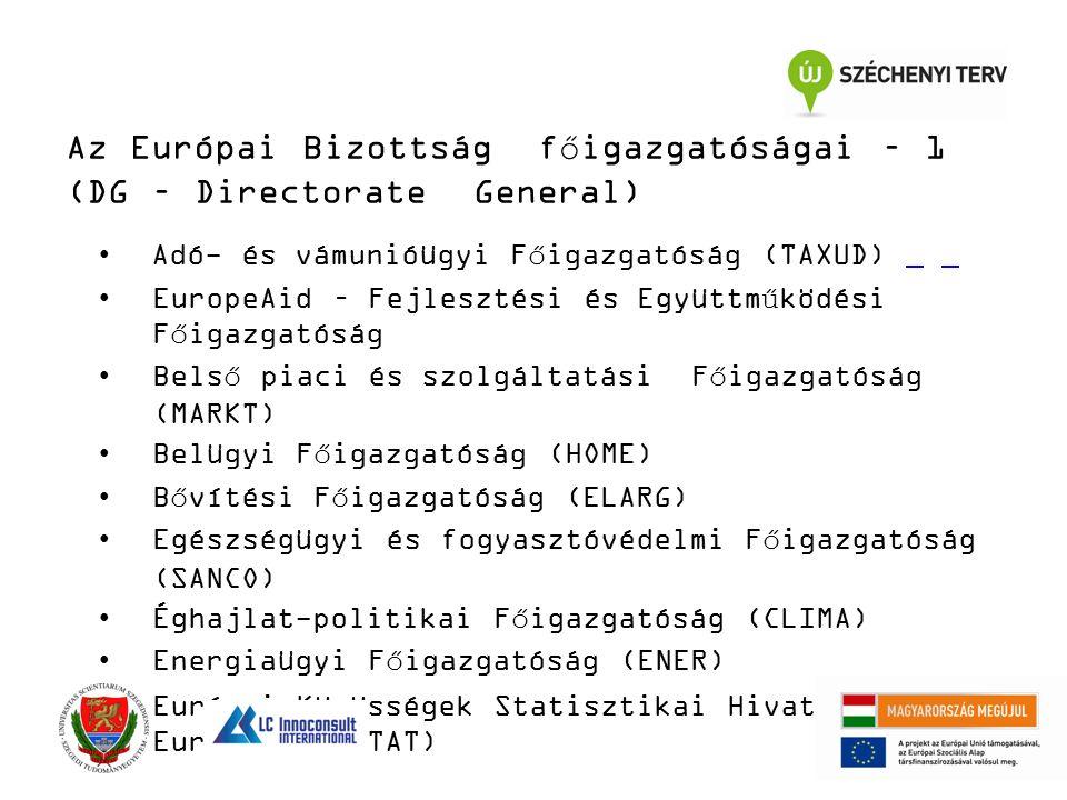 Az Európai Bizottság főigazgatóságai – 1 (DG – Directorate General) Adó- és vámunióügyi Főigazgatóság (TAXUD) EuropeAid – Fejlesztési és Együttműködési Főigazgatóság Belső piaci és szolgáltatási Főigazgatóság (MARKT) Belügyi Főigazgatóság (HOME) Bővítési Főigazgatóság (ELARG) Egészségügyi és fogyasztóvédelmi Főigazgatóság (SANCO) Éghajlat-politikai Főigazgatóság (CLIMA) Energiaügyi Főigazgatóság (ENER) Európai Közösségek Statisztikai Hivatala - Eurostat (ESTAT)