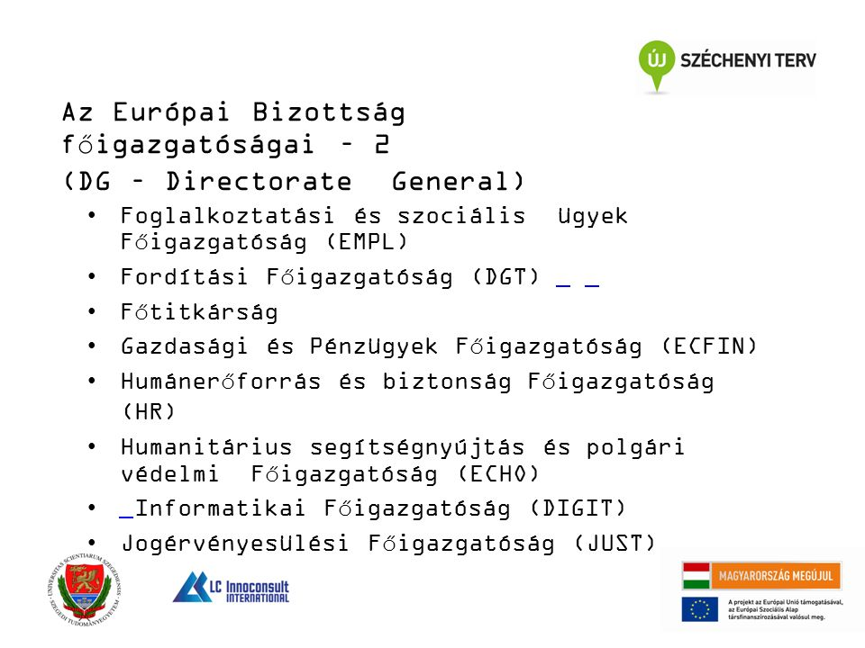 Az Európai Bizottság főigazgatóságai – 2 (DG – Directorate General) Foglalkoztatási és szociális ügyek Főigazgatóság (EMPL) Fordítási Főigazgatóság (DGT) Főtitkárság Gazdasági és Pénzügyek Főigazgatóság (ECFIN) Humánerőforrás és biztonság Főigazgatóság (HR) Humanitárius segítségnyújtás és polgári védelmi Főigazgatóság (ECHO) Informatikai Főigazgatóság (DIGIT) Jogérvényesülési Főigazgatóság (JUST)